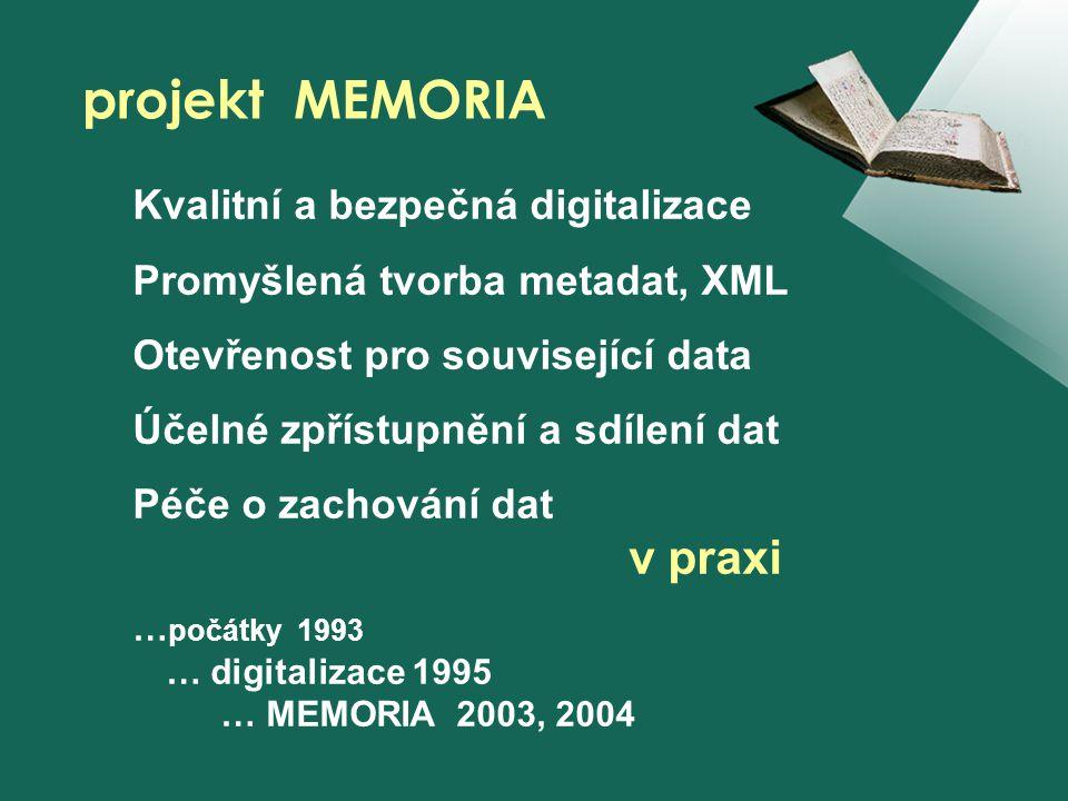 Kvalitní a bezpečná digitalizace Promyšlená tvorba metadat, XML Otevřenost pro související data Účelné zpřístupnění a sdílení dat Péče o zachování dat v praxi … počátky 1993 … digitalizace 1995 … MEMORIA 2003, 2004 projekt MEMORIA