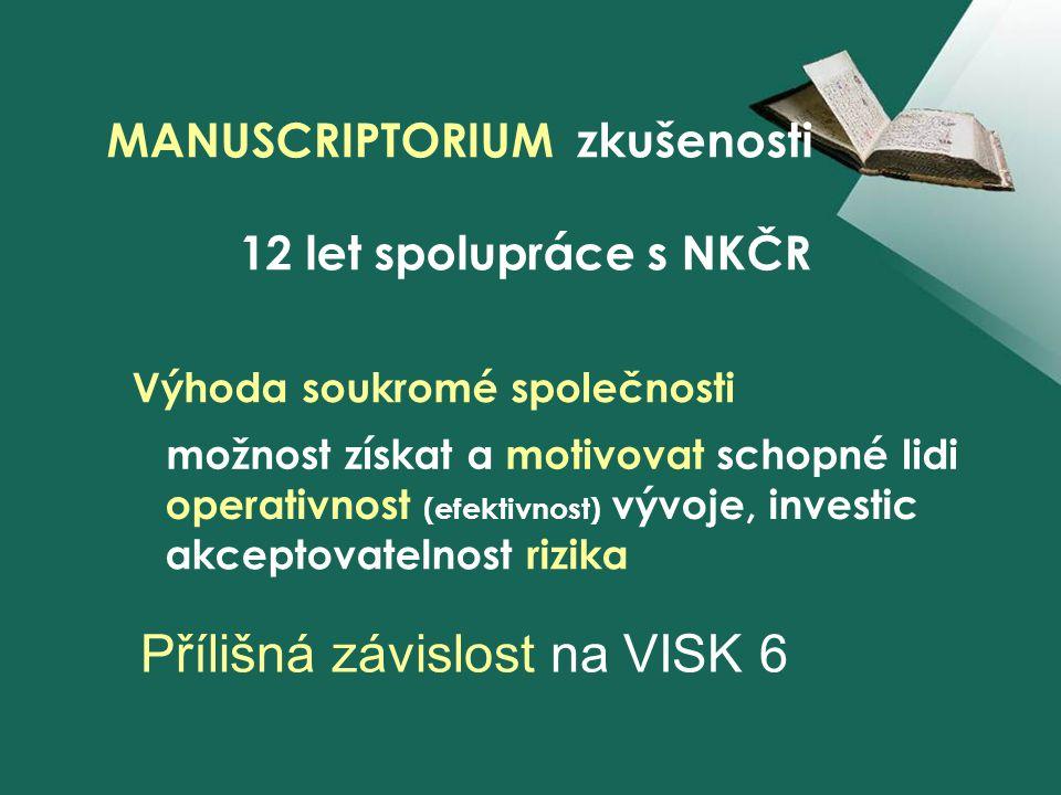 MANUSCRIPTORIUM zkušenosti 12 let spolupráce s NKČR Výhoda soukromé společnosti možnost získat a motivovat schopné lidi operativnost (efektivnost) vývoje, investic akceptovatelnost rizika Přílišná závislost na VISK 6
