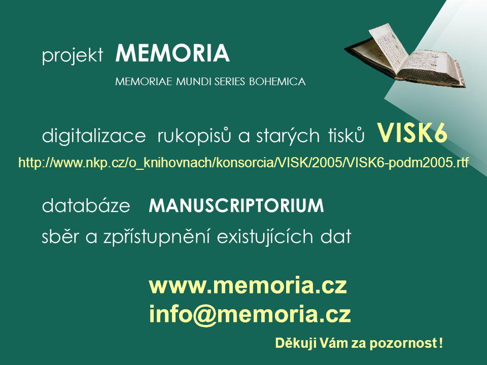 projekt MEMORIA MEMORIAE MUNDI SERIES BOHEMICA digitalizace rukopisů a starých tisků VISK6 databáze MANUSCRIPTORIUM sběr a zpřístupnění existujících dat Děkuji Vám za pozornost .