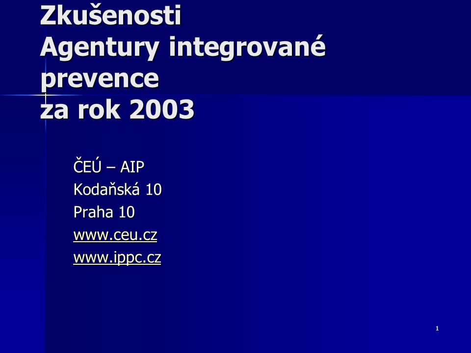 1 Zkušenosti Agentury integrované prevence za rok 2003 ČEÚ – AIP Kodaňská 10 Praha 10 www.ceu.cz www.ippc.cz