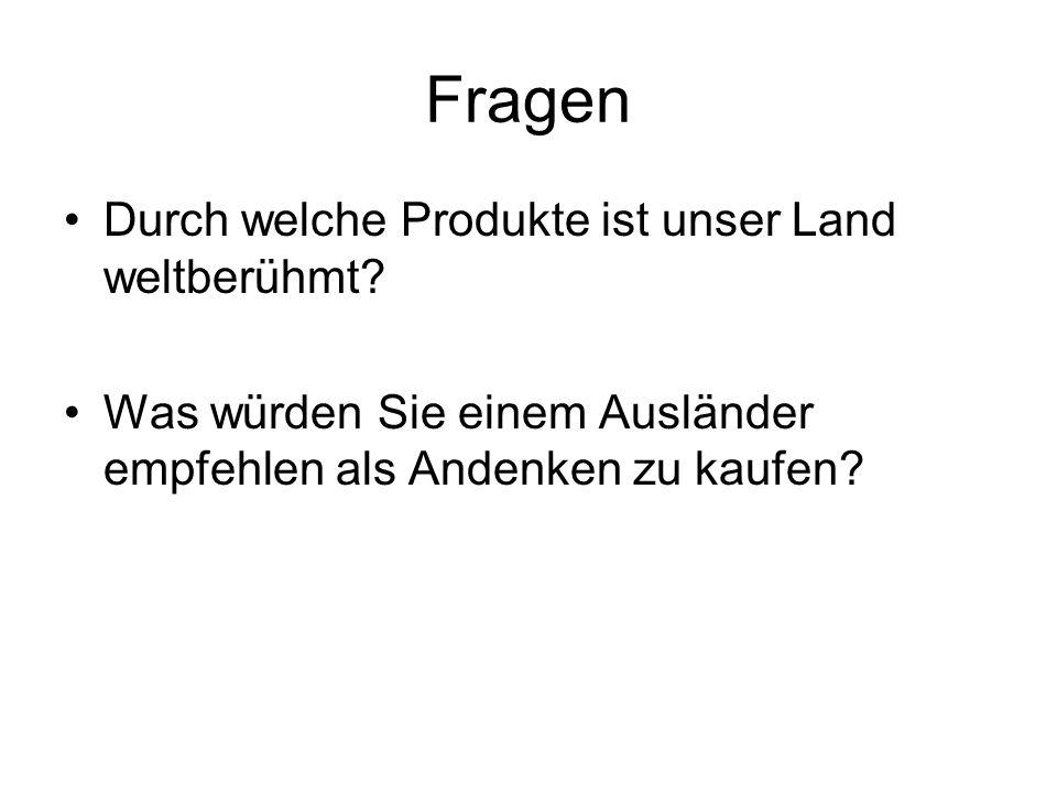 Fragen Durch welche Produkte ist unser Land weltberühmt? Was würden Sie einem Ausländer empfehlen als Andenken zu kaufen?