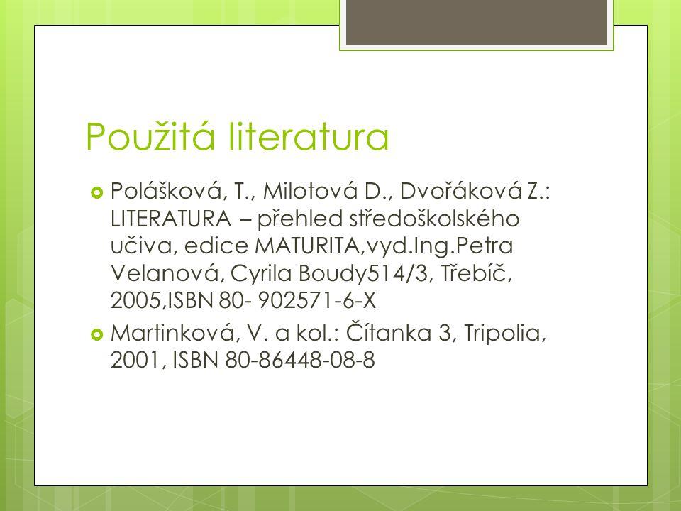 Použitá literatura  Polášková, T., Milotová D., Dvořáková Z.: LITERATURA – přehled středoškolského učiva, edice MATURITA,vyd.Ing.Petra Velanová, Cyrila Boudy514/3, Třebíč, 2005,ISBN 80- 902571-6-X  Martinková, V.