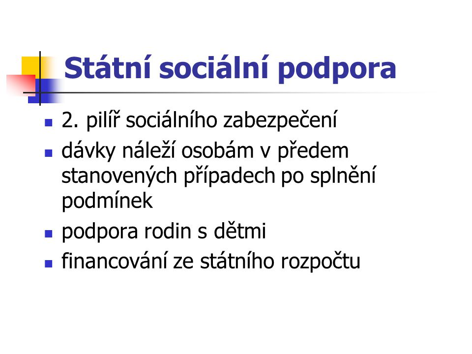 Státní sociální podpora 2. pilíř sociálního zabezpečení dávky náleží osobám v předem stanovených případech po splnění podmínek podpora rodin s dětmi f