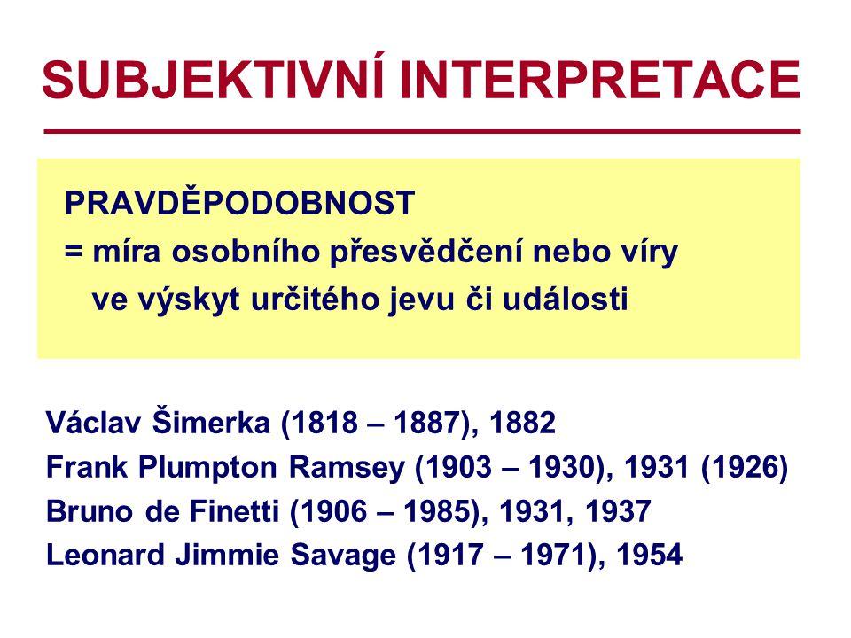 SUBJEKTIVNÍ INTERPRETACE PRAVDĚPODOBNOST = míra osobního přesvědčení nebo víry ve výskyt určitého jevu či události Václav Šimerka (1818 – 1887), 1882 Frank Plumpton Ramsey (1903 – 1930), 1931 (1926) Bruno de Finetti (1906 – 1985), 1931, 1937 Leonard Jimmie Savage (1917 – 1971), 1954
