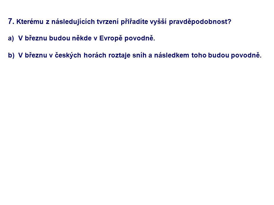 7. Kterému z následujících tvrzení přiřadíte vyšší pravděpodobnost? a)V březnu budou někde v Evropě povodně. b) V březnu v českých horách roztaje sníh