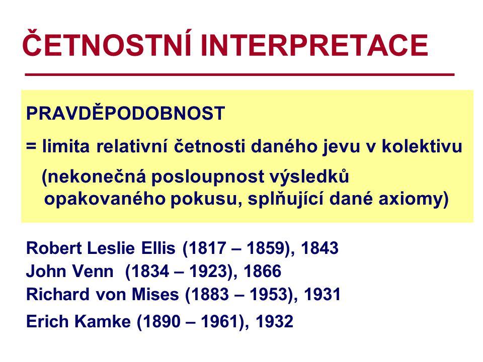 ČETNOSTNÍ INTERPRETACE PRAVDĚPODOBNOST = limita relativní četnosti daného jevu v kolektivu (nekonečná posloupnost výsledků opakovaného pokusu, splňující dané axiomy) Robert Leslie Ellis (1817 – 1859), 1843 John Venn (1834 – 1923), 1866 Richard von Mises (1883 – 1953), 1931 Erich Kamke (1890 – 1961), 1932