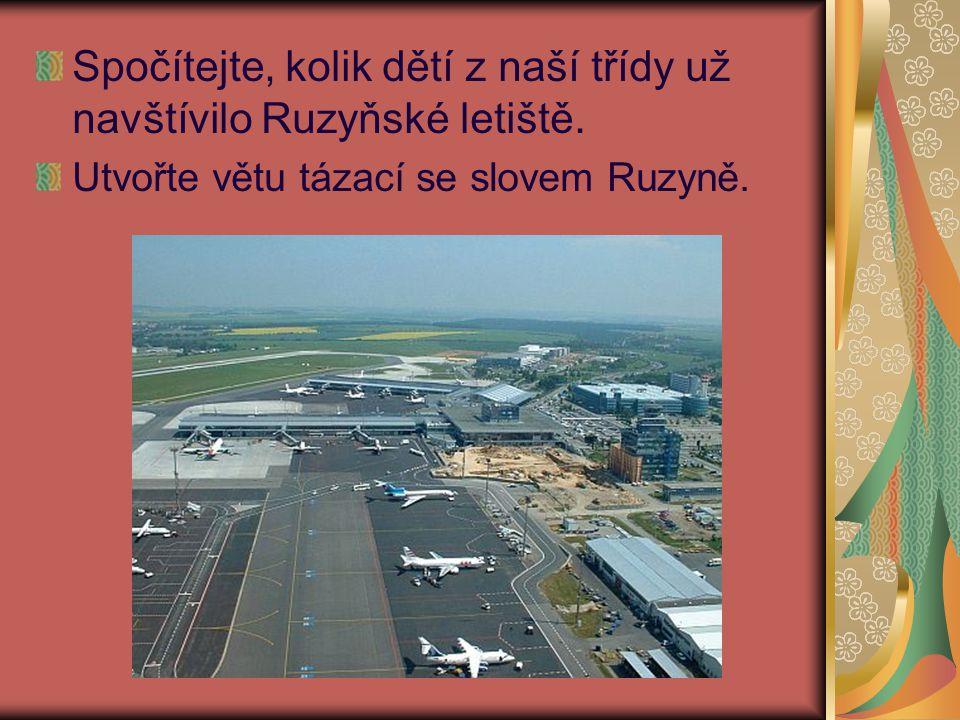 Spočítejte, kolik dětí z naší třídy už navštívilo Ruzyňské letiště. Utvořte větu tázací se slovem Ruzyně.