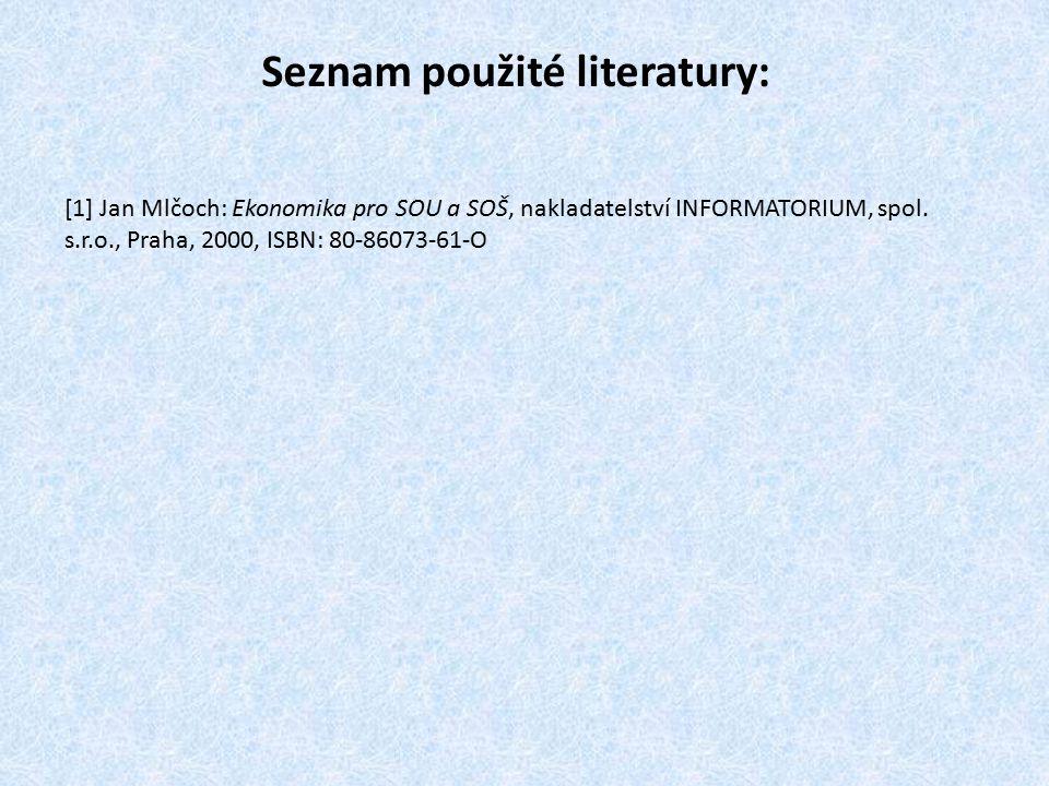 Seznam použité literatury: [1] Jan Mlčoch: Ekonomika pro SOU a SOŠ, nakladatelství INFORMATORIUM, spol.