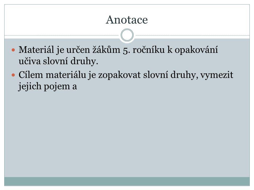 Anotace Materiál je určen žákům 5. ročníku k opakování učiva slovní druhy.