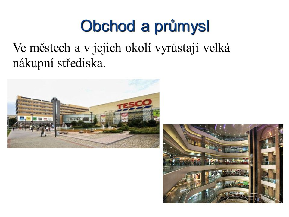 Obchod a průmysl Ve městech a v jejich okolí vyrůstají velká nákupní střediska.