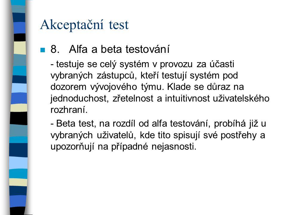 Akceptační test n 8. Alfa a beta testování - testuje se celý systém v provozu za účasti vybraných zástupců, kteří testují systém pod dozorem vývojovéh