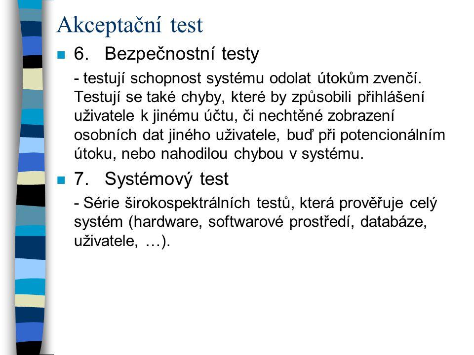 Akceptační test n 6. Bezpečnostní testy - testují schopnost systému odolat útokům zvenčí. Testují se také chyby, které by způsobili přihlášení uživate