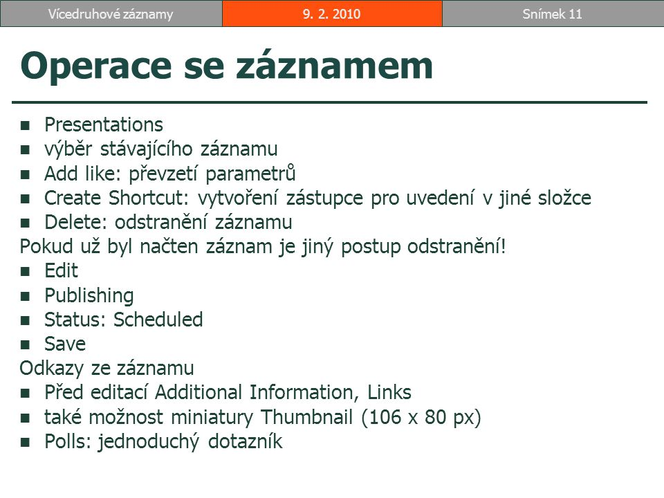 Operace se záznamem Presentations výběr stávajícího záznamu Add like: převzetí parametrů Create Shortcut: vytvoření zástupce pro uvedení v jiné složce Delete: odstranění záznamu Pokud už byl načten záznam je jiný postup odstranění.