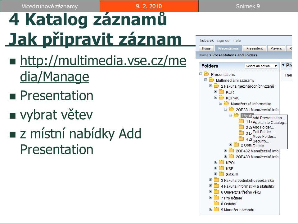 4 Katalog záznamů Jak připravit záznam http://multimedia.vse.cz/me dia/Manage http://multimedia.vse.cz/me dia/Manage Presentation vybrat větev z místní nabídky Add Presentation 9.