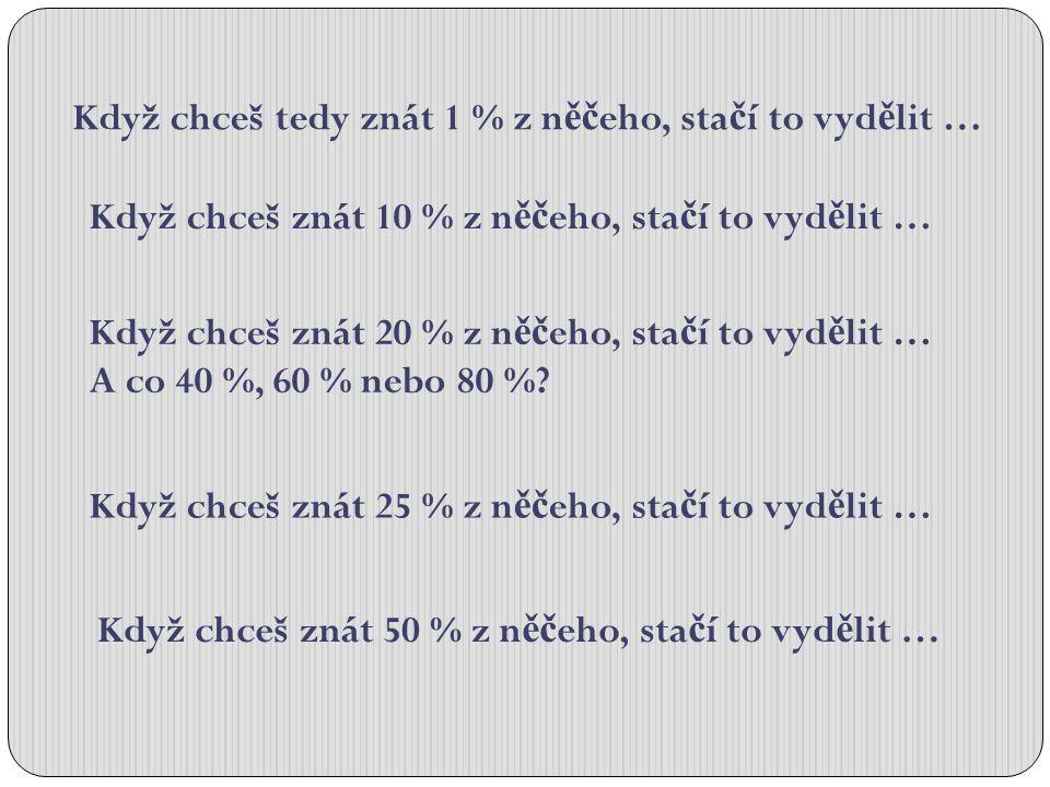 Když chceš znát 10 % z n ěč eho, sta č í to vyd ě lit … Když chceš znát 20 % z n ěč eho, sta č í to vyd ě lit … A co 40 %, 60 % nebo 80 %? Když chceš