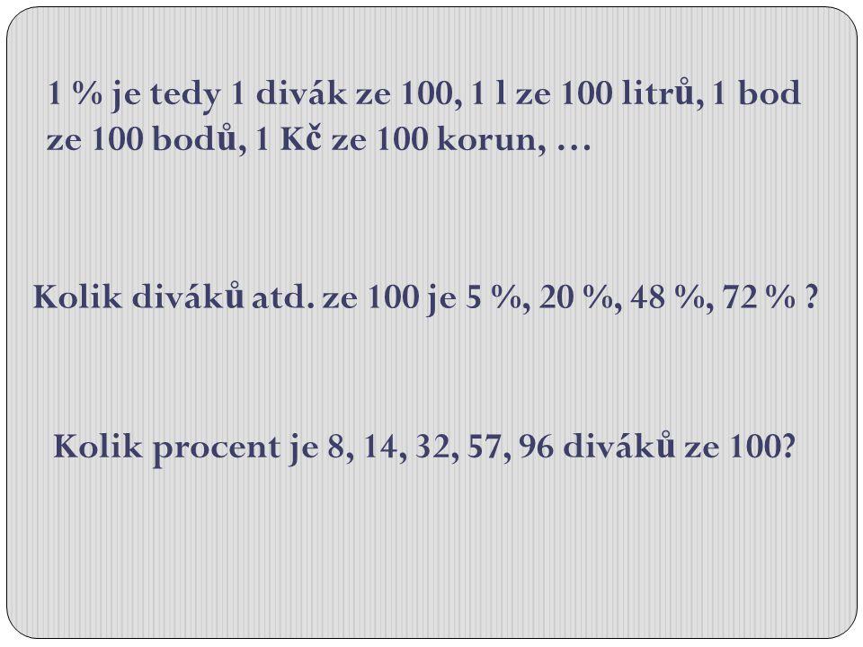 1 % je tedy 1 divák ze 100, 1 l ze 100 litr ů, 1 bod ze 100 bod ů, 1 K č ze 100 korun, … Kolik divák ů atd. ze 100 je 5 %, 20 %, 48 %, 72 % ? Kolik pr