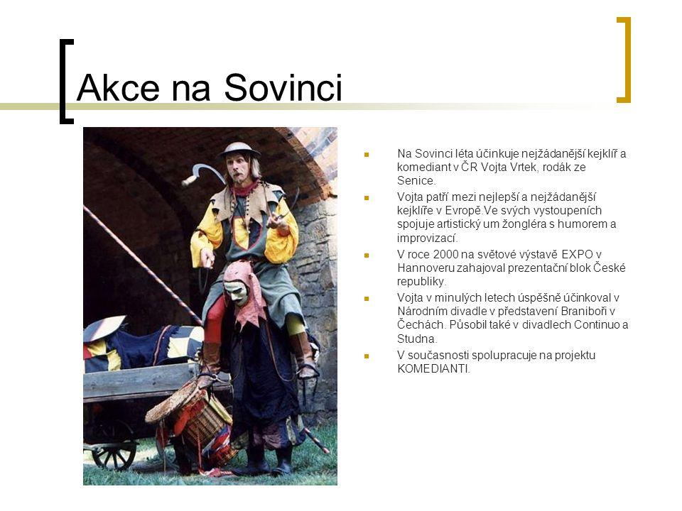 Akce na Sovinci Na Sovinci léta účinkuje nejžádanější kejklíř a komediant v ČR Vojta Vrtek, rodák ze Senice. Vojta patří mezi nejlepší a nejžádanější