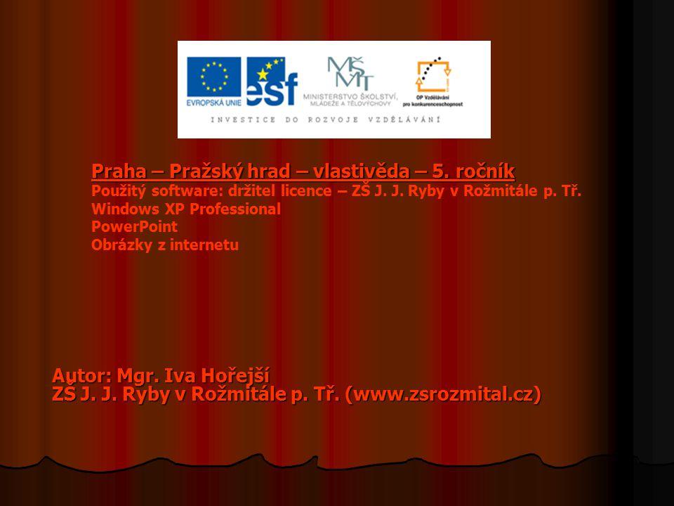 Praha – Pražský hrad – vlastivěda – 5. ročník Praha – Pražský hrad – vlastivěda – 5. ročník Použitý software: držitel licence – ZŠ J. J. Ryby v Rožmit