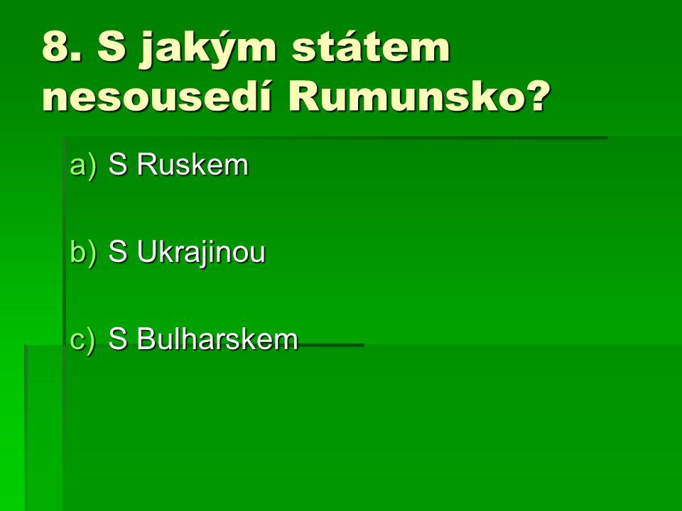 8. S jakým státem nesousedí Rumunsko? a)S Ruskem b)S Ukrajinou c)S Bulharskem
