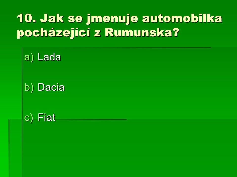 10. Jak se jmenuje automobilka pocházející z Rumunska? a)Lada b)Dacia c)Fiat