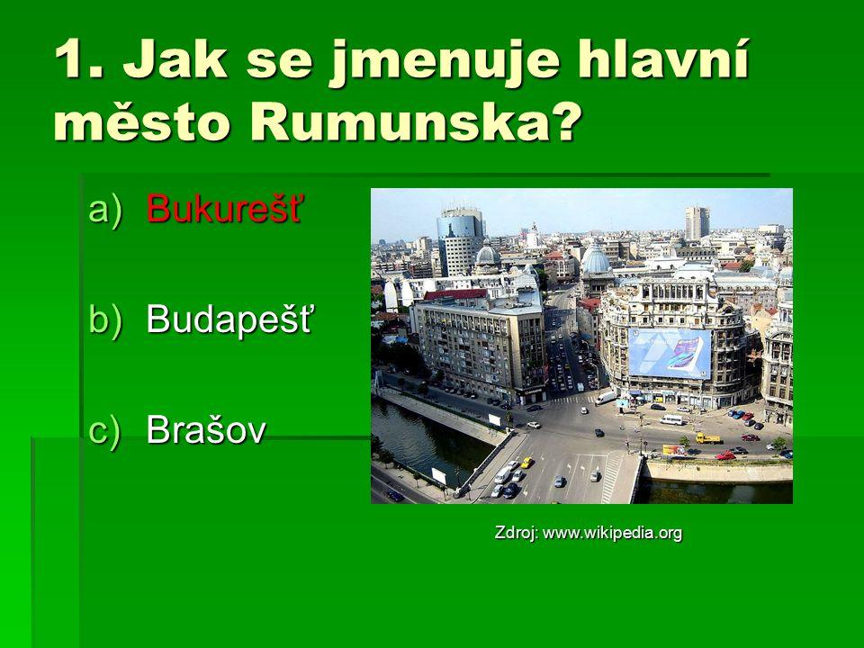 1. Jak se jmenuje hlavní město Rumunska? a)Bukurešť b)Budapešť c)Brašov Zdroj: www.wikipedia.org