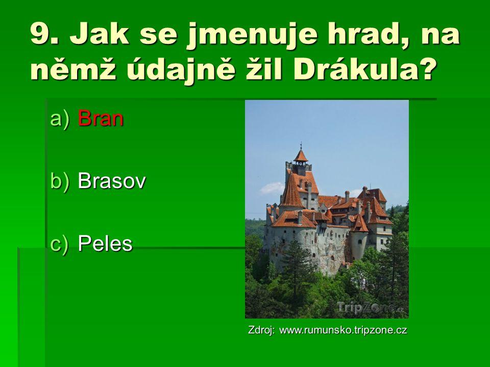 9. Jak se jmenuje hrad, na němž údajně žil Drákula? a)Bran b)Brasov c)Peles