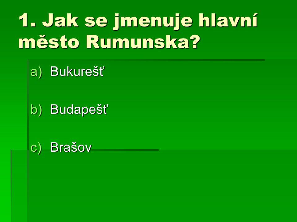1. Jak se jmenuje hlavní město Rumunska? a)Bukurešť b)Budapešť c)Brašov