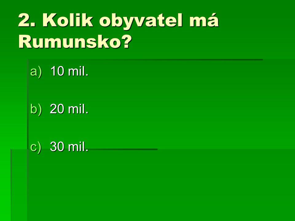 2. Kolik obyvatel má Rumunsko? a)10 mil. b)20 mil. c)30 mil.