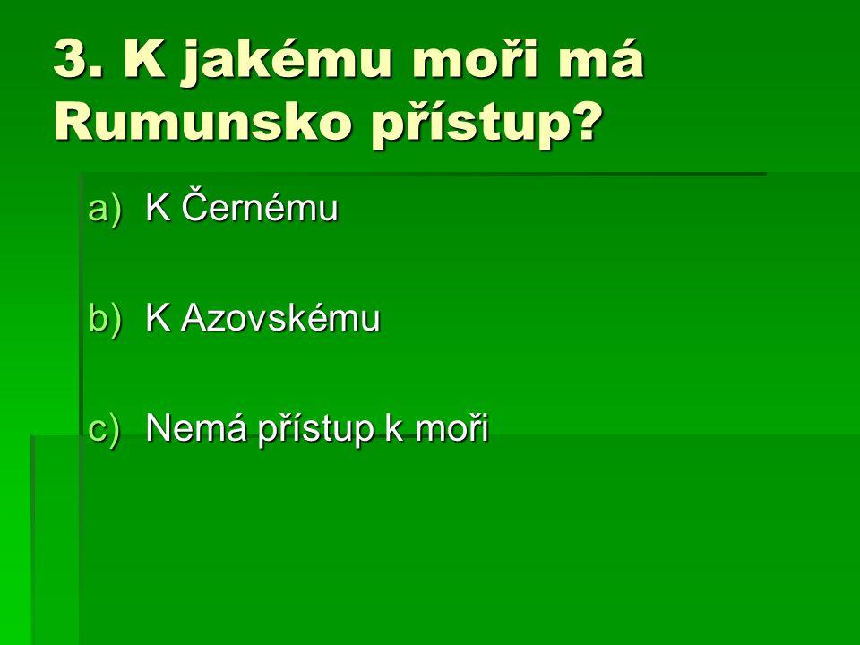 3. K jakému moři má Rumunsko přístup? a)K Černému b)K Azovskému c)Nemá přístup k moři