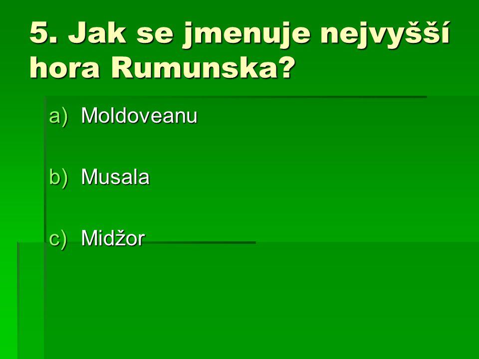 5. Jak se jmenuje nejvyšší hora Rumunska? a)Moldoveanu b)Musala c)Midžor