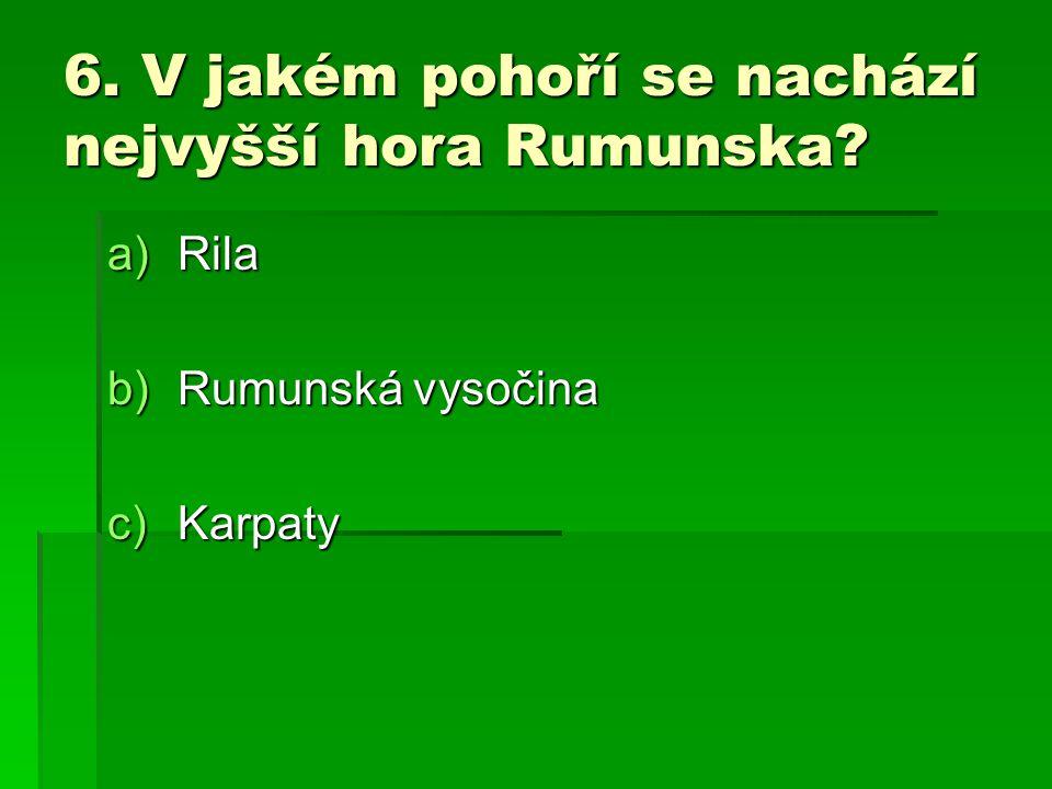 6. V jakém pohoří se nachází nejvyšší hora Rumunska? a)Rila b)Rumunská vysočina c)Karpaty