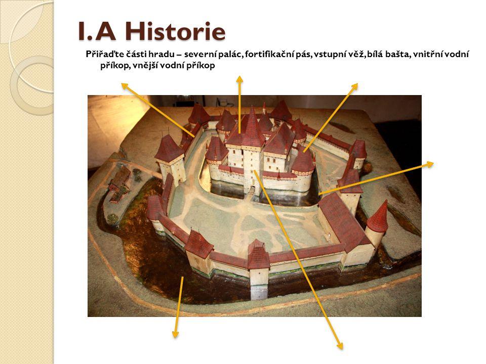 I. A Historie Přiřaďte části hradu – severní palác, fortifikační pás, vstupní věž, bílá bašta, vnitřní vodní příkop, vnější vodní příkop