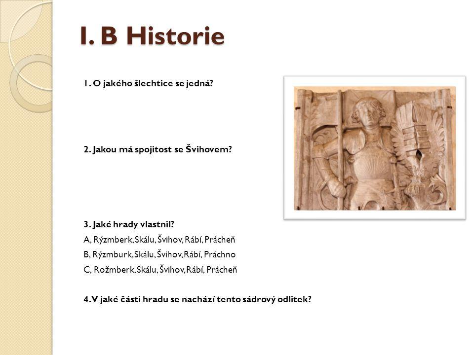 I. B Historie 1. O jakého šlechtice se jedná? 2. Jakou má spojitost se Švihovem? 3. Jaké hrady vlastnil? A, Rýzmberk, Skálu, Švihov, Rábí, Prácheň B,