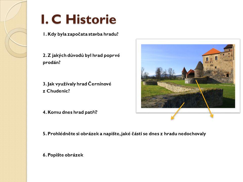 I. C Historie 1. Kdy byla započata stavba hradu? 2. Z jakých důvodů byl hrad poprvé prodán? 3. Jak využívaly hrad Černínové z Chudenic? 4. Komu dnes h