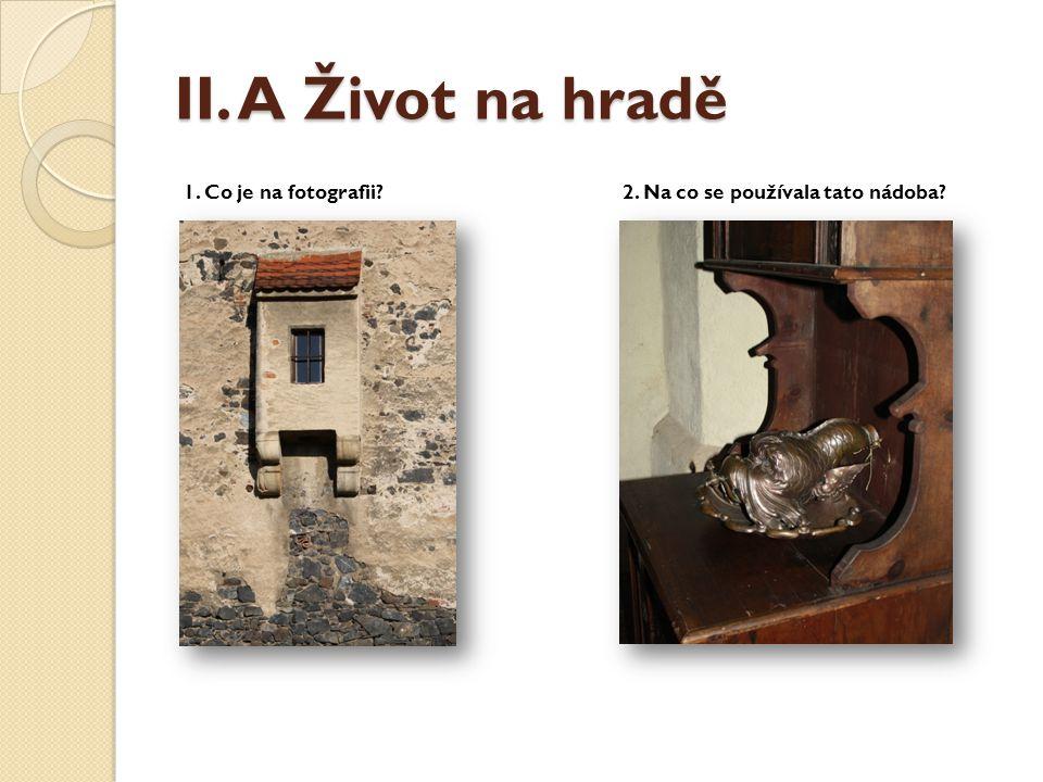 II. A Život na hradě 1. Co je na fotografii?2. Na co se používala tato nádoba?