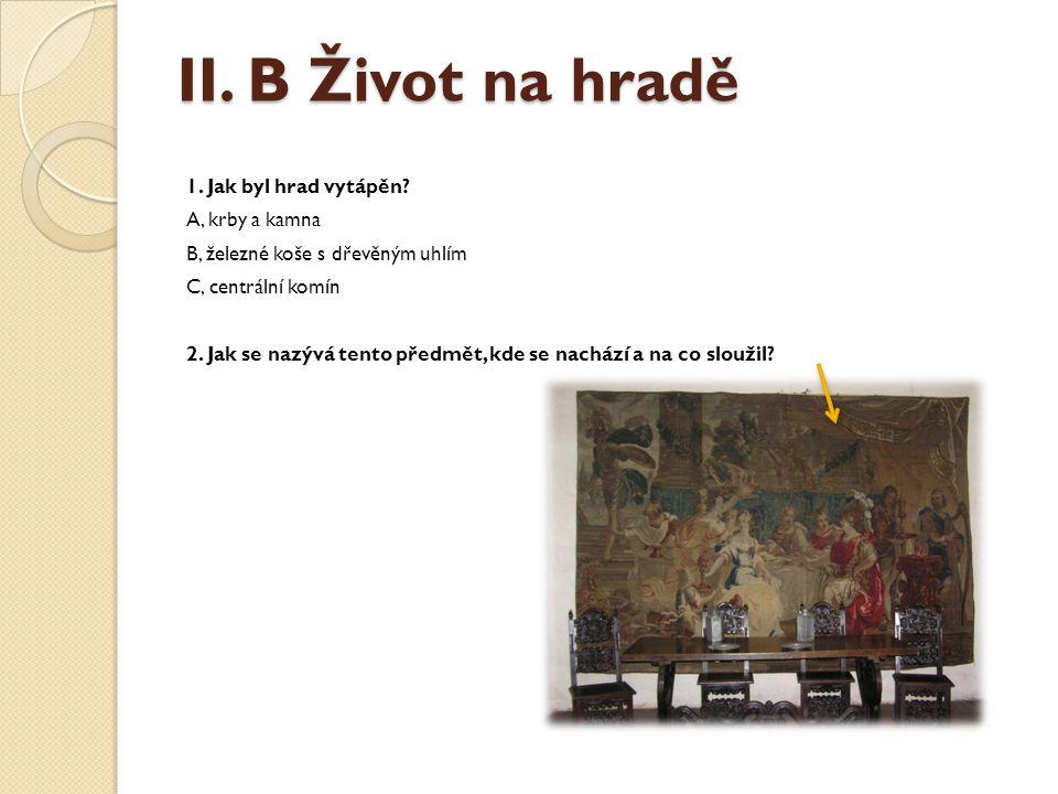 II. B Život na hradě 1. Jak byl hrad vytápěn? A, krby a kamna B, železné koše s dřevěným uhlím C, centrální komín 2. Jak se nazývá tento předmět, kde