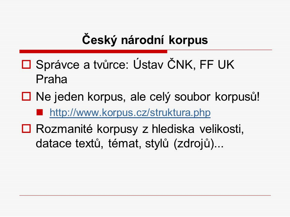Český národní korpus  Správce a tvůrce: Ústav ČNK, FF UK Praha  Ne jeden korpus, ale celý soubor korpusů.