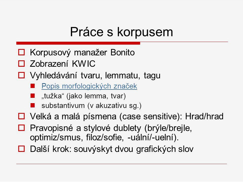 """Práce s korpusem  Korpusový manažer Bonito  Zobrazení KWIC  Vyhledávání tvaru, lemmatu, tagu Popis morfologických značek """"tužka (jako lemma, tvar) substantivum (v akuzativu sg.)  Velká a malá písmena (case sensitive): Hrad/hrad  Pravopisné a stylové dublety (brýle/brejle, optimiz/smus, filoz/sofie, -uální/-uelní)."""