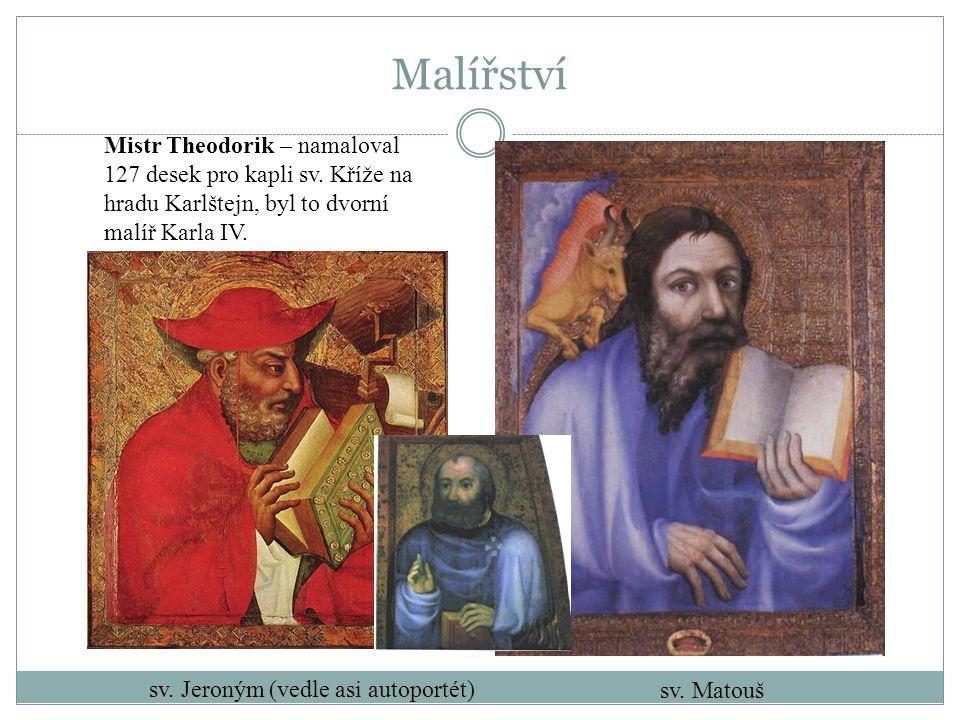 Malířství Mistr Theodorik – namaloval 127 desek pro kapli sv. Kříže na hradu Karlštejn, byl to dvorní malíř Karla IV. sv. Matouš sv. Jeroným (vedle as