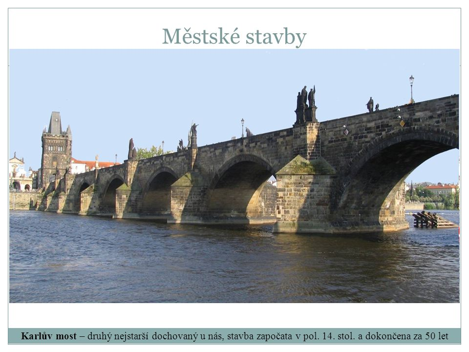 Karlův most – druhý nejstarší dochovaný u nás, stavba započata v pol. 14. stol. a dokončena za 50 let Městské stavby