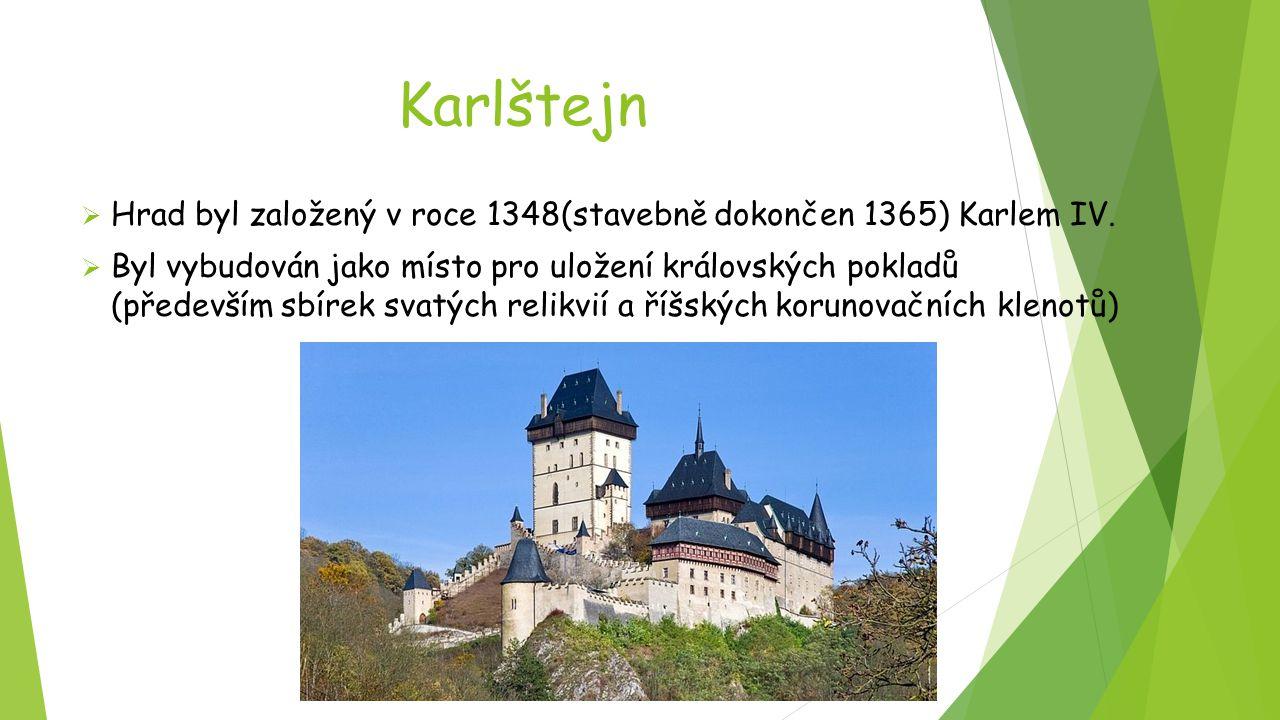 Karlštejn  Hrad byl založený v roce 1348(stavebně dokončen 1365) Karlem IV.  Byl vybudován jako místo pro uložení královských pokladů (především sbí