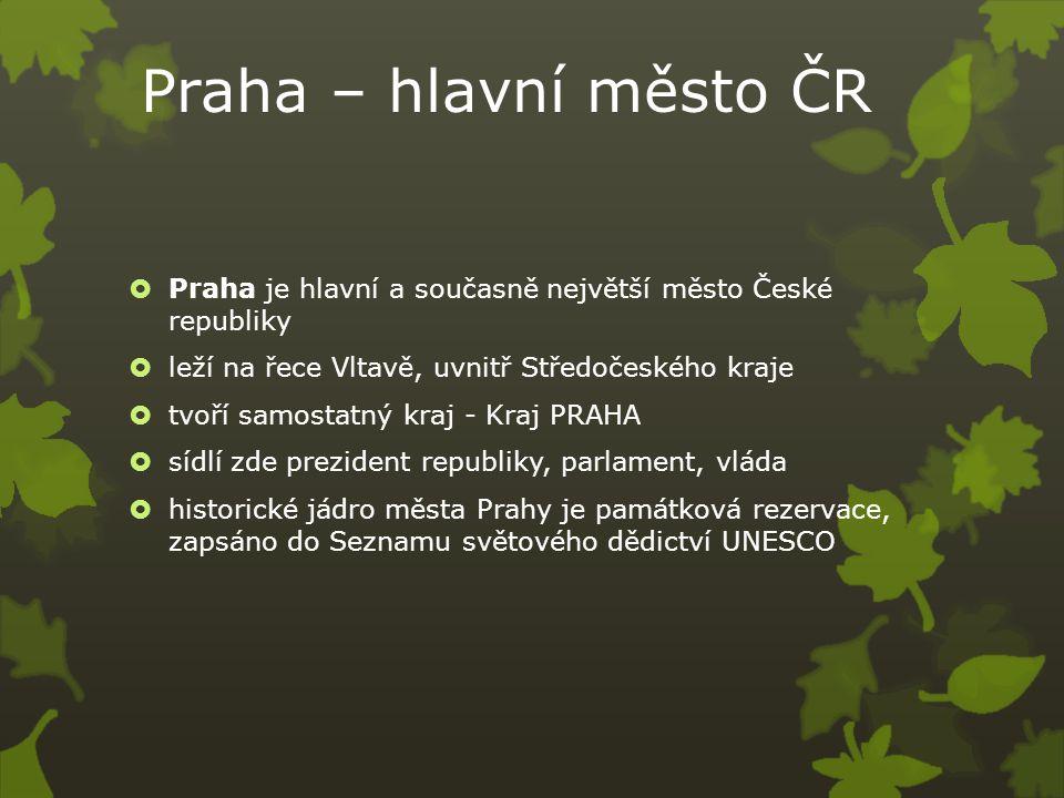 Praha – hlavní město ČR  Praha je hlavní a současně největší město České republiky  leží na řece Vltavě, uvnitř Středočeského kraje  tvoří samostatný kraj - Kraj PRAHA  sídlí zde prezident republiky, parlament, vláda  historické jádro města Prahy je památková rezervace, zapsáno do Seznamu světového dědictví UNESCO