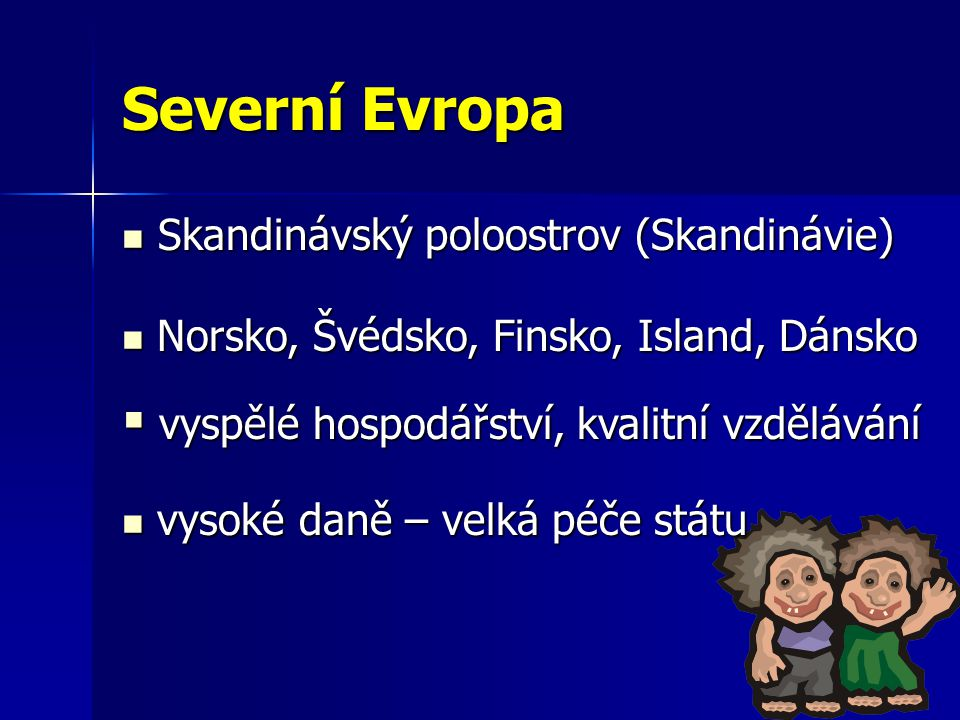 Severní Evropa Skandinávský poloostrov (Skandinávie) Skandinávský poloostrov (Skandinávie) Norsko, Švédsko, Finsko, Island, Dánsko Norsko, Švédsko, Finsko, Island, Dánsko vysoké daně – velká péče státu vysoké daně – velká péče státu  vyspělé hospodářství, kvalitní vzdělávání