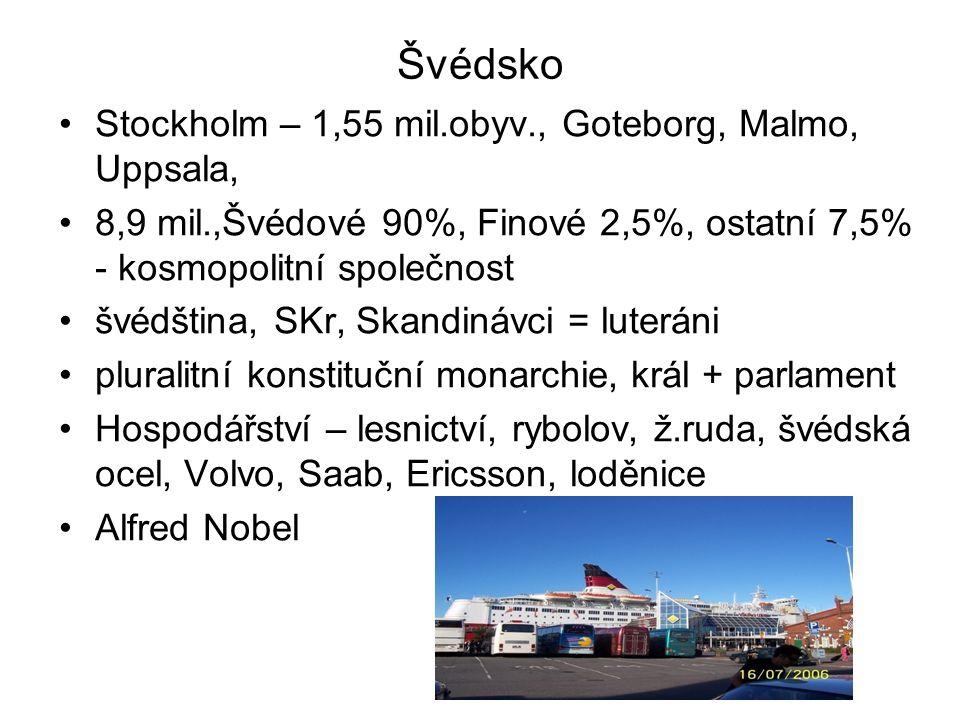 Švédsko Stockholm – 1,55 mil.obyv., Goteborg, Malmo, Uppsala, 8,9 mil.,Švédové 90%, Finové 2,5%, ostatní 7,5% - kosmopolitní společnost švédština, SKr, Skandinávci = luteráni pluralitní konstituční monarchie, král + parlament Hospodářství – lesnictví, rybolov, ž.ruda, švédská ocel, Volvo, Saab, Ericsson, loděnice Alfred Nobel