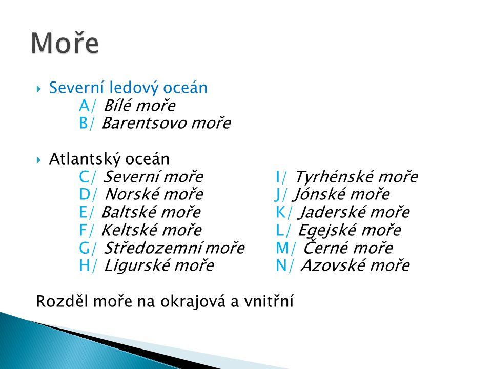  Severní ledový oceán A/ Bílé moře B/ Barentsovo moře  Atlantský oceán C/ Severní mořeI/ Tyrhénské moře D/ Norské mořeJ/ Jónské moře E/ Baltské mořeK/ Jaderské moře F/ Keltské mořeL/ Egejské moře G/ Středozemní mořeM/ Černé moře H/ Ligurské mořeN/ Azovské moře Rozděl moře na okrajová a vnitřní