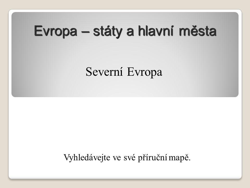 Evropa – státy a hlavní města Vyhledávejte ve své příruční mapě. Severní Evropa