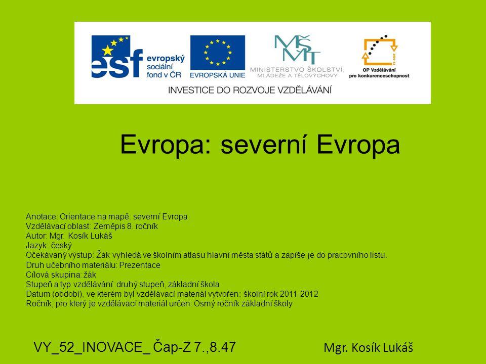 Evropa: severní Evropa VY_52_INOVACE_ Čap-Z 7.,8.47 Mgr. Kosík Lukáš Anotace: Orientace na mapě: severní Evropa Vzdělávací oblast: Zeměpis 8. ročník A
