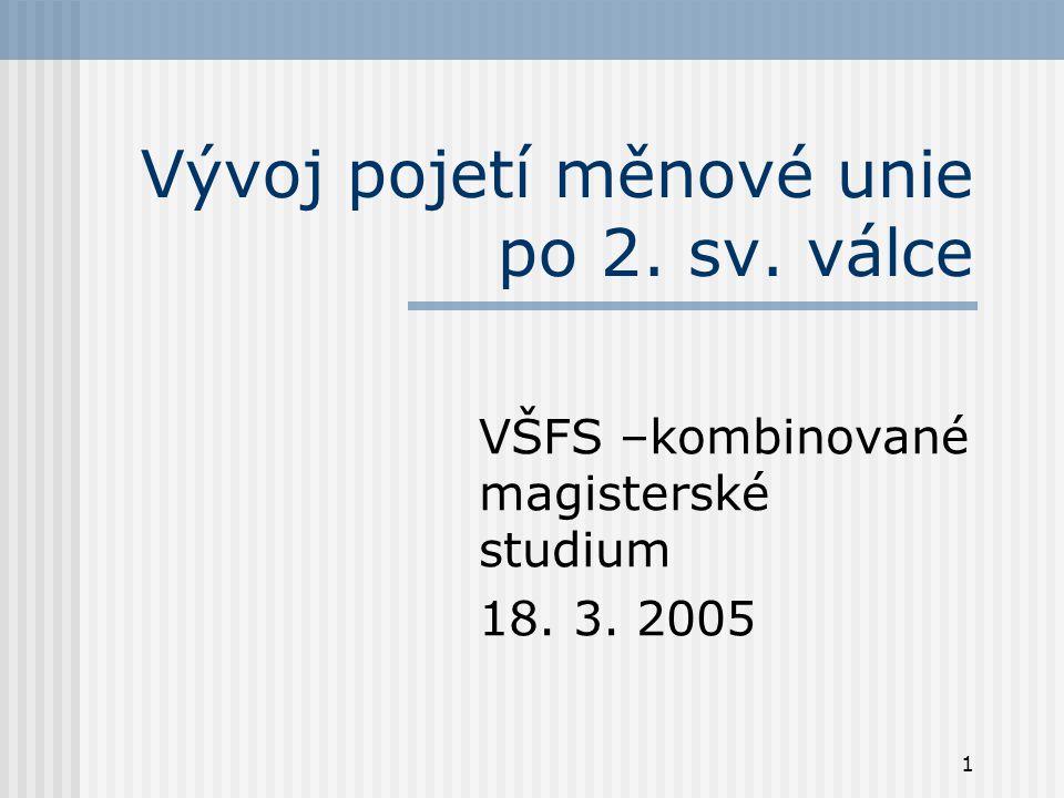 1 Vývoj pojetí měnové unie po 2. sv. válce VŠFS –kombinované magisterské studium 18. 3. 2005