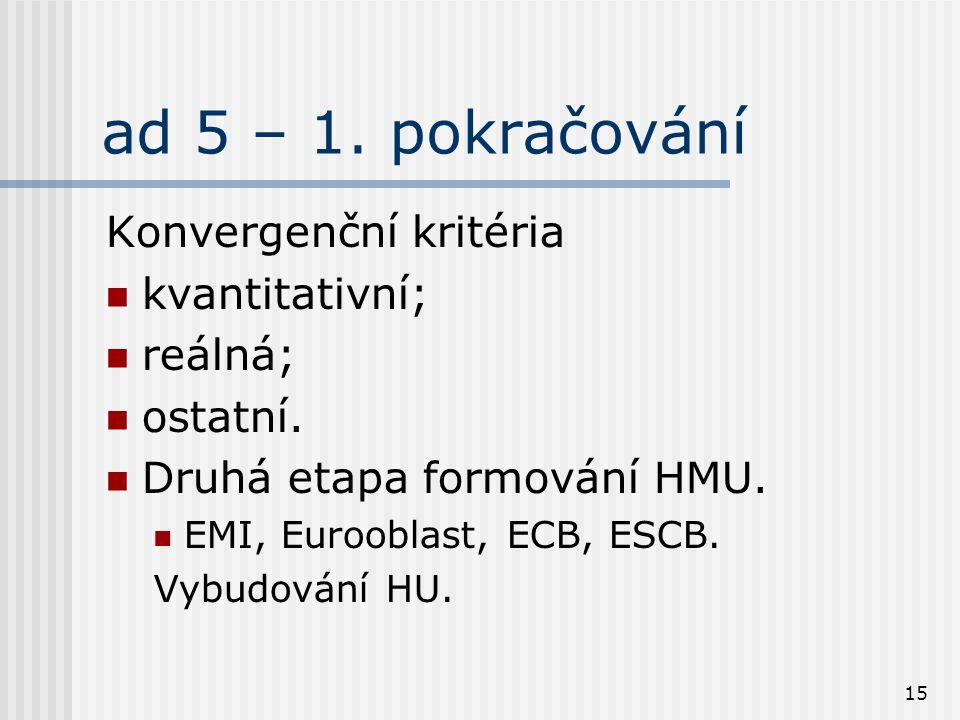 15 ad 5 – 1. pokračování Konvergenční kritéria kvantitativní; reálná; ostatní. Druhá etapa formování HMU. EMI, Eurooblast, ECB, ESCB. Vybudování HU.