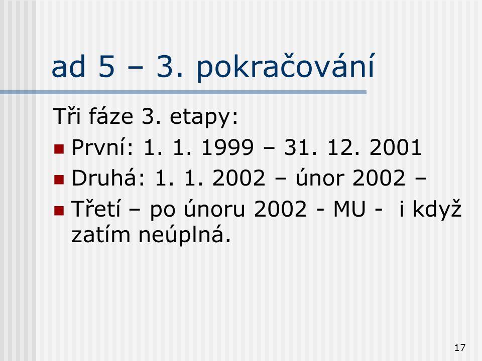 17 ad 5 – 3. pokračování Tři fáze 3. etapy: První: 1. 1. 1999 – 31. 12. 2001 Druhá: 1. 1. 2002 – únor 2002 – Třetí – po únoru 2002 - MU - i když zatím